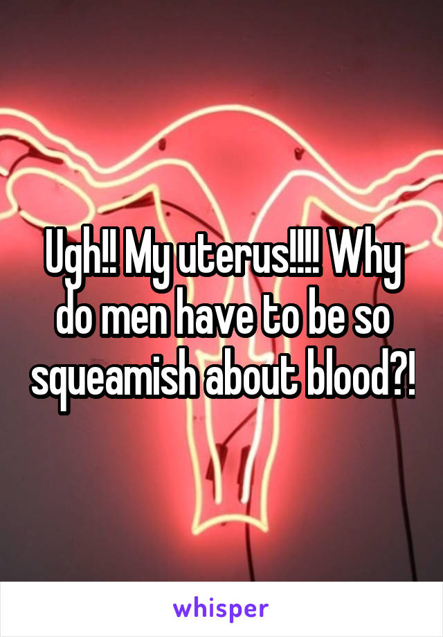 Ugh!! My uterus!!!! Why do men have to be so squeamish about blood?!