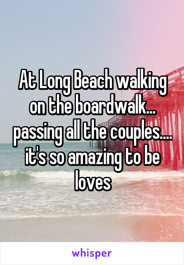 At Long Beach walking on the boardwalk... passing all the couples.... it's so amazing to be loves