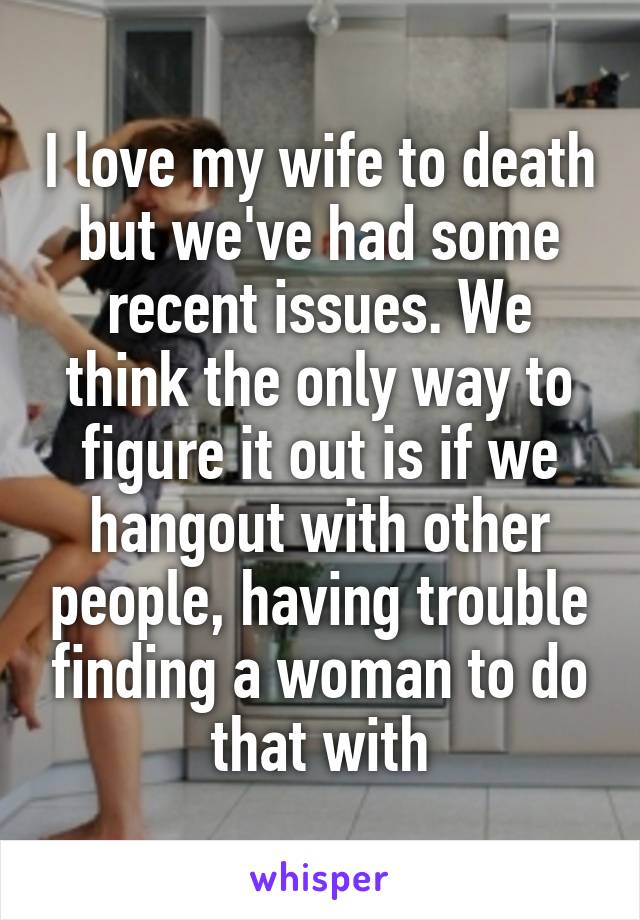 I love my wife to death but we've had some recent issues. We think the only way to figure it out is if we hangout with other people, having trouble finding a woman to do that with