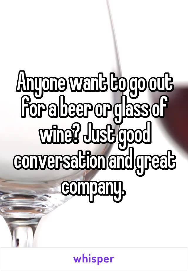 Anyone want to go out for a beer or glass of wine? Just good conversation and great company.
