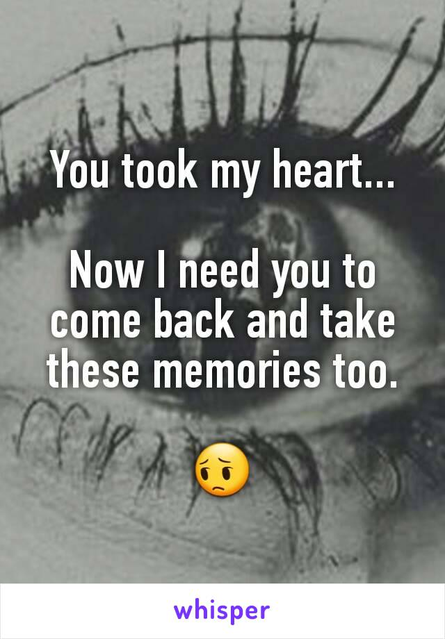 You took my heart...  Now I need you to come back and take these memories too.  😔