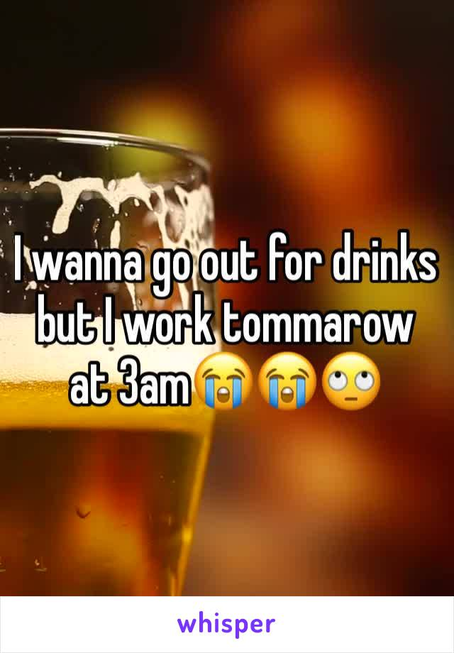 I wanna go out for drinks but I work tommarow at 3am😭😭🙄