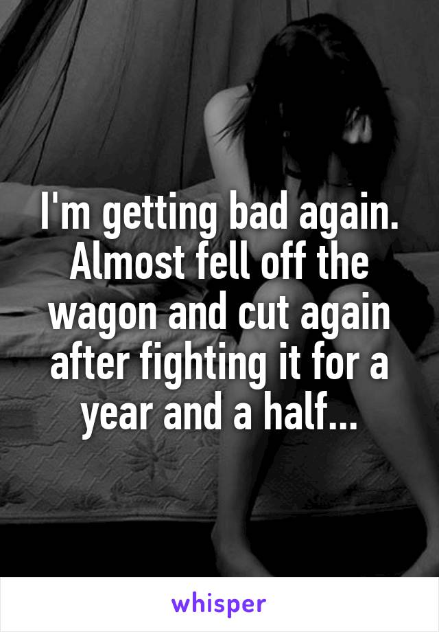 I'm getting bad again. Almost fell off the wagon and cut again after fighting it for a year and a half...