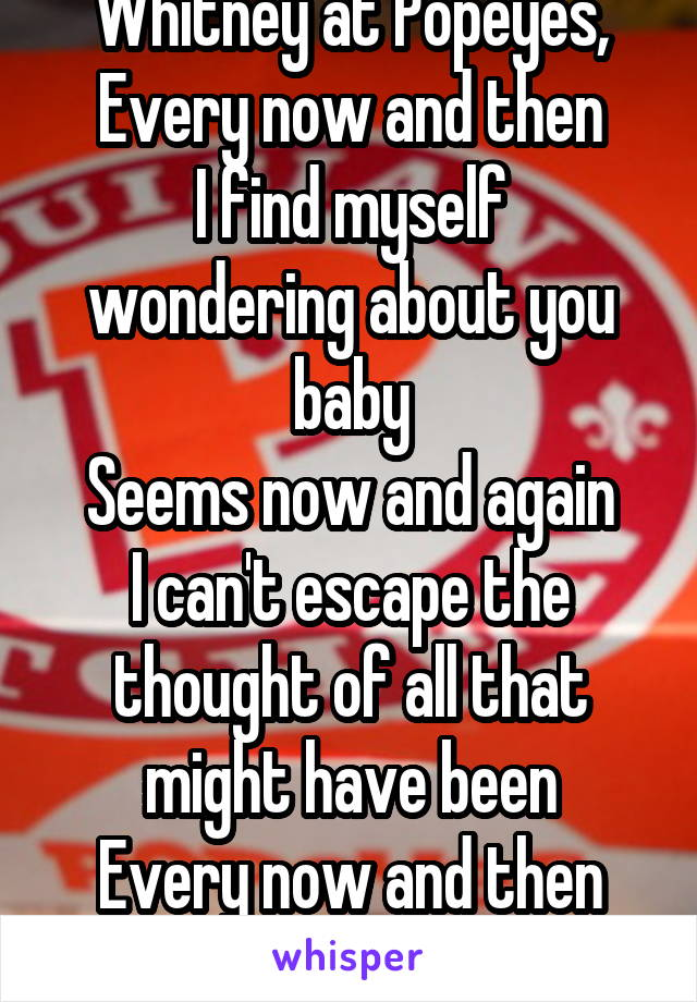 Whitney at Popeyes, Every now and then I find myself wondering about you baby Seems now and again I can't escape the thought of all that might have been Every now and then