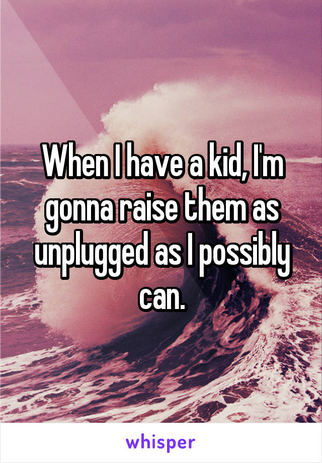 When I have a kid, I'm gonna raise them as unplugged as I possibly can.