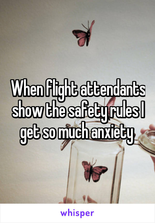 When flight attendants show the safety rules I get so much anxiety
