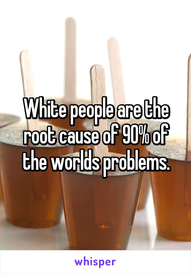 White people are the root cause of 90% of the worlds problems.