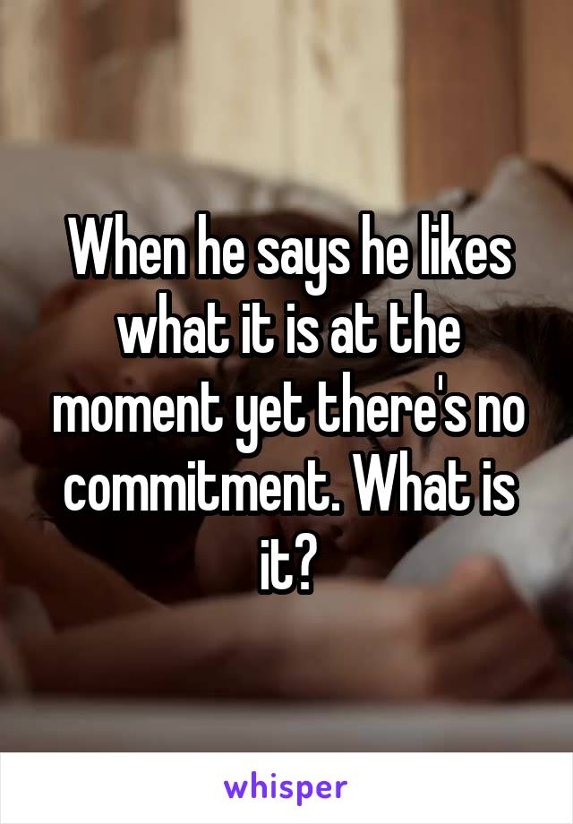 When he says he likes what it is at the moment yet there's no commitment. What is it?