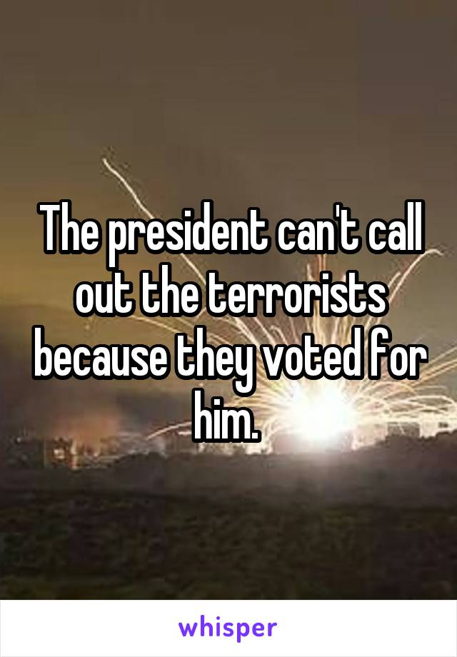 The president can't call out the terrorists because they voted for him.