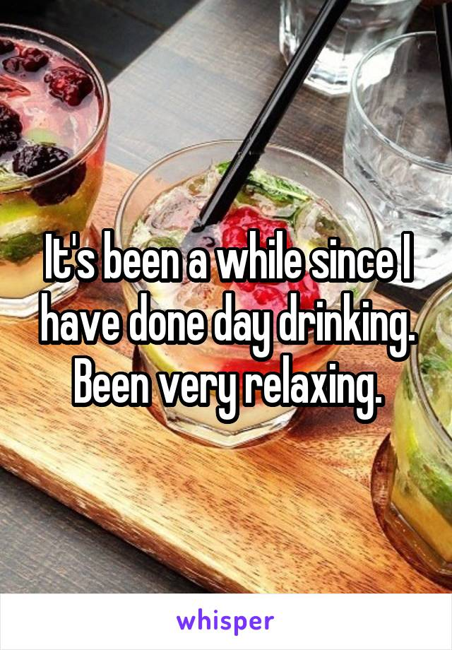 It's been a while since I have done day drinking. Been very relaxing.