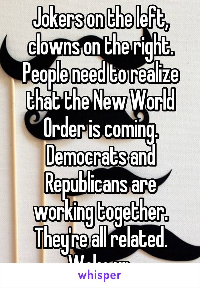 Jokers on the left, clowns on the right. People need to realize that the New World Order is coming. Democrats and Republicans are working together. They're all related. Wake up.