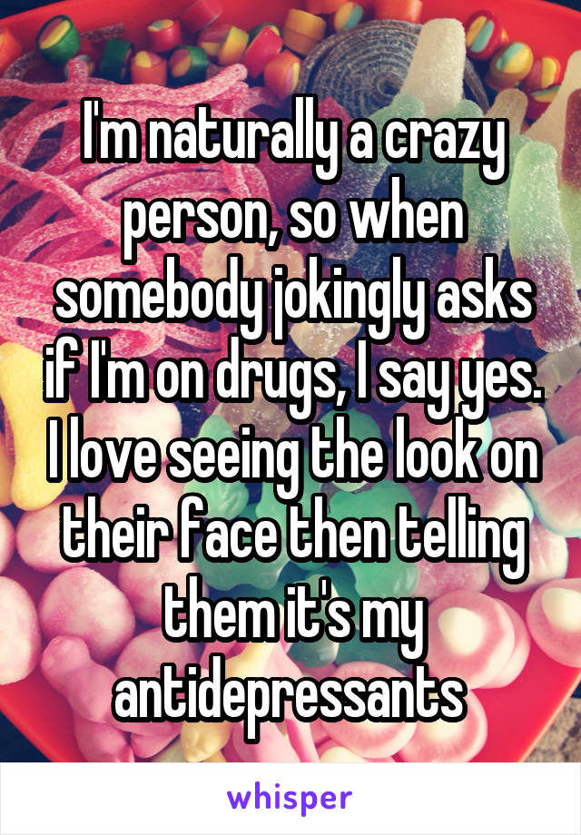 I'm naturally a crazy person, so when somebody jokingly asks if I'm on drugs, I say yes. I love seeing the look on their face then telling them it's my antidepressants