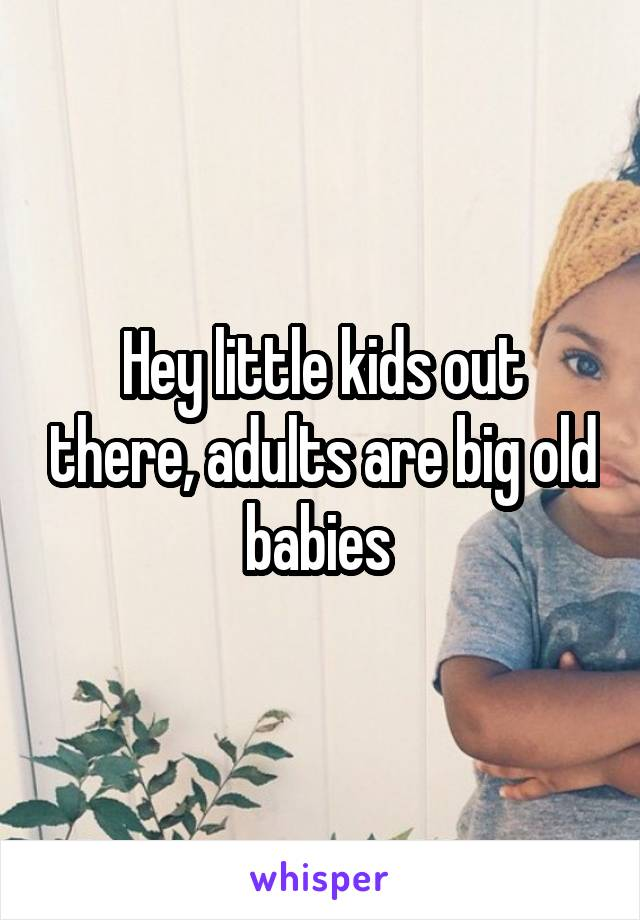Hey little kids out there, adults are big old babies
