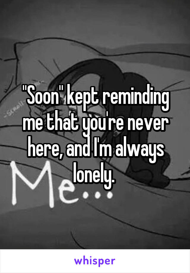 """Soon"" kept reminding me that you're never here, and I'm always lonely."