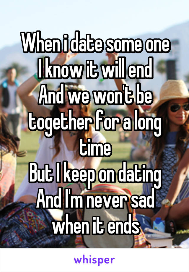 When i date some one I know it will end And we won't be together for a long time But I keep on dating And I'm never sad when it ends