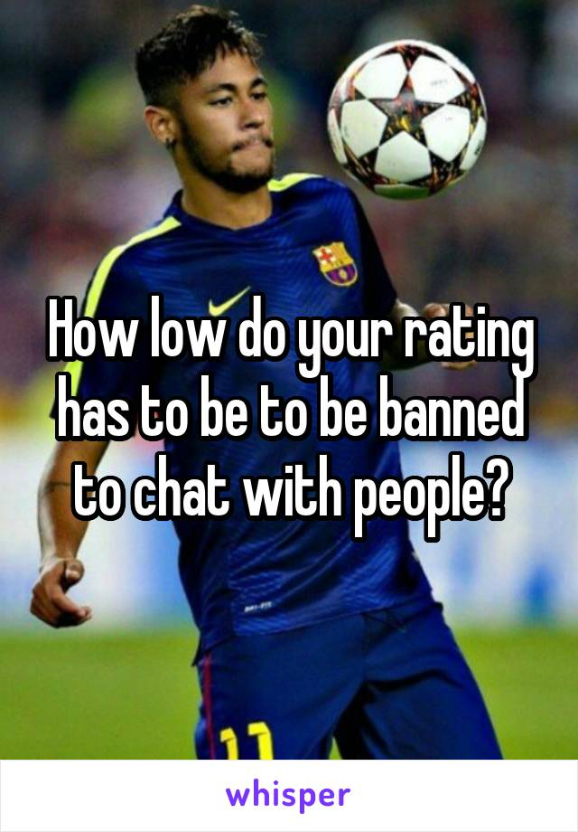 How low do your rating has to be to be banned to chat with people?