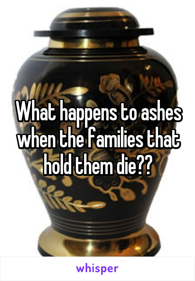 What happens to ashes when the families that hold them die??