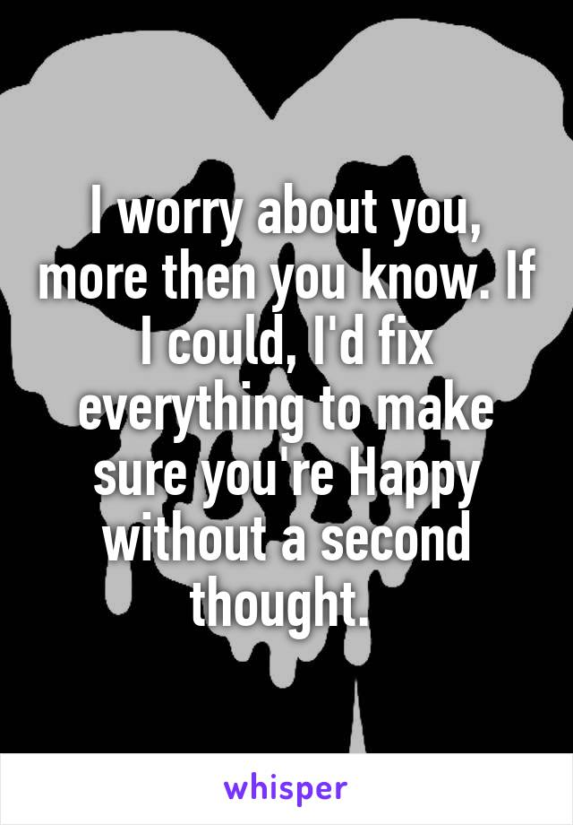 I worry about you, more then you know. If I could, I'd fix everything to make sure you're Happy without a second thought.