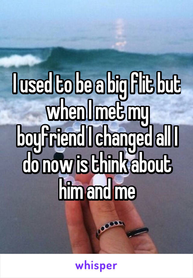 I used to be a big flit but when I met my boyfriend I changed all I do now is think about him and me