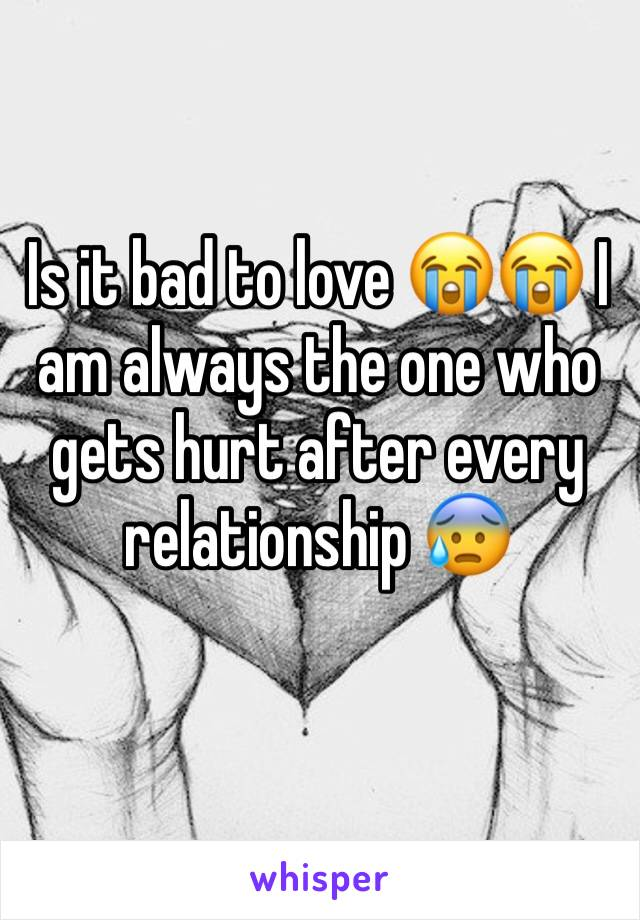 Is it bad to love 😭😭 I am always the one who gets hurt after every relationship 😰