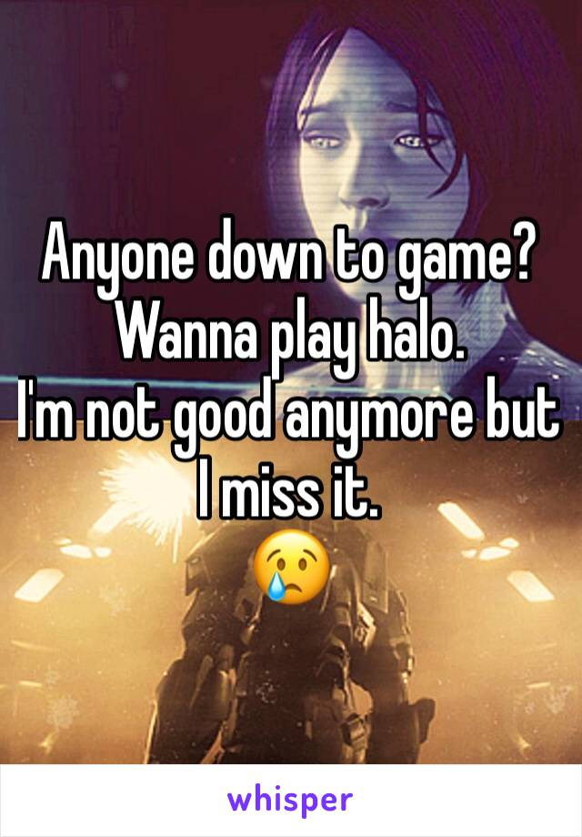 Anyone down to game? Wanna play halo.  I'm not good anymore but I miss it.  😢