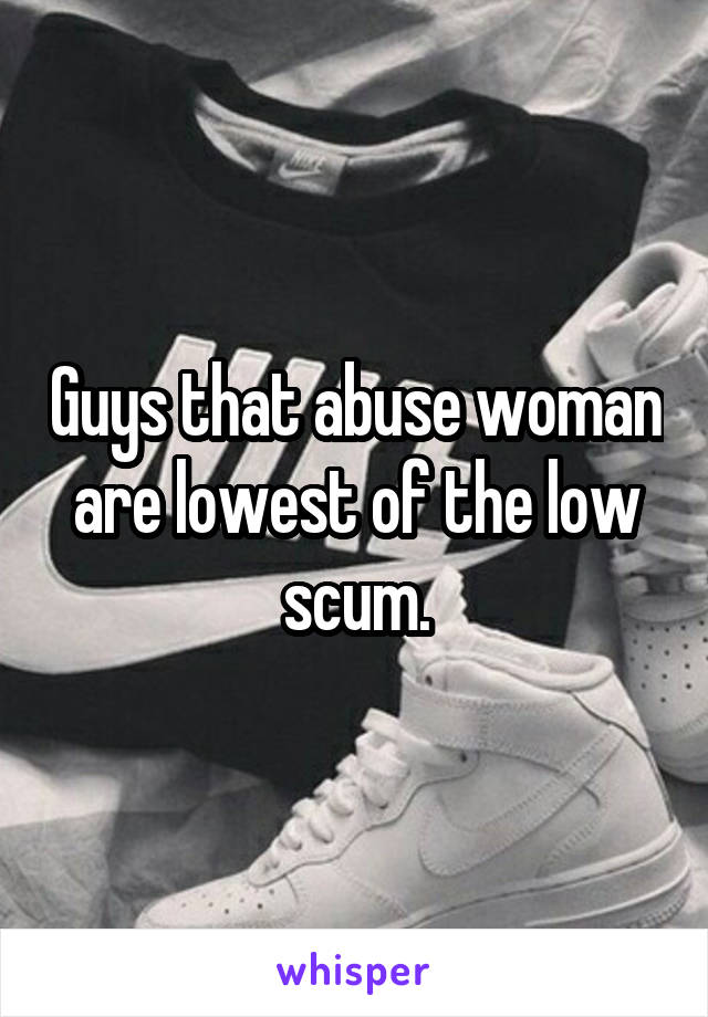 Guys that abuse woman are lowest of the low scum.