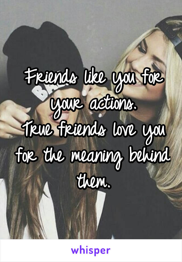 Friends like you for your actions. True friends love you for the meaning behind them.