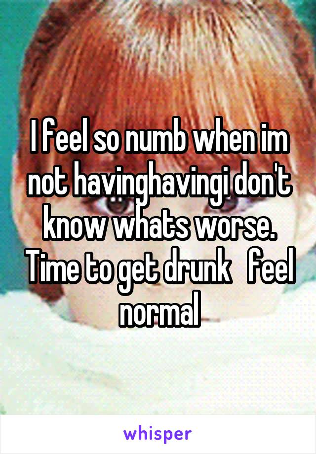 I feel so numb when im not havinghavingi don't know whats worse. Time to get drunk   feel normal