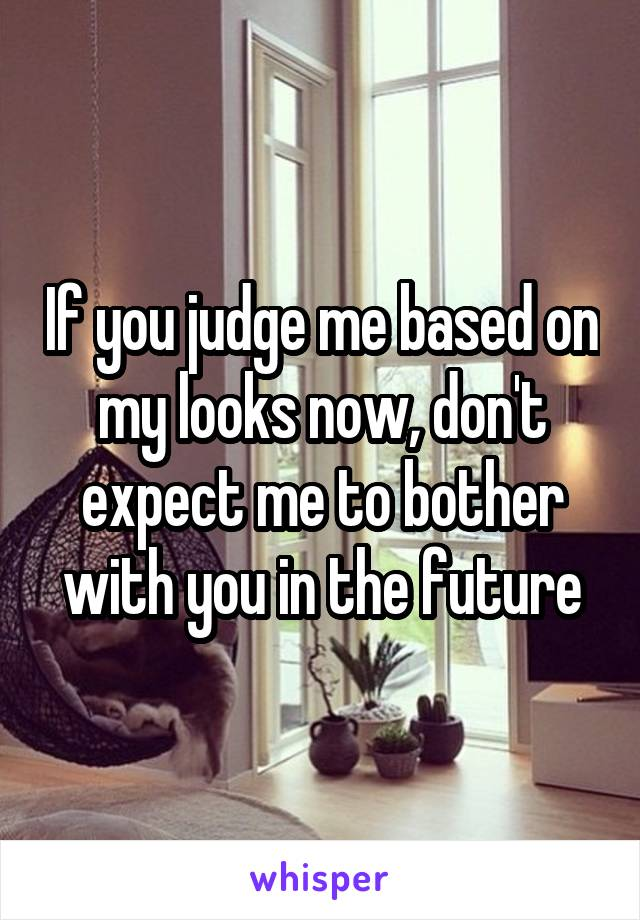 If you judge me based on my looks now, don't expect me to bother with you in the future