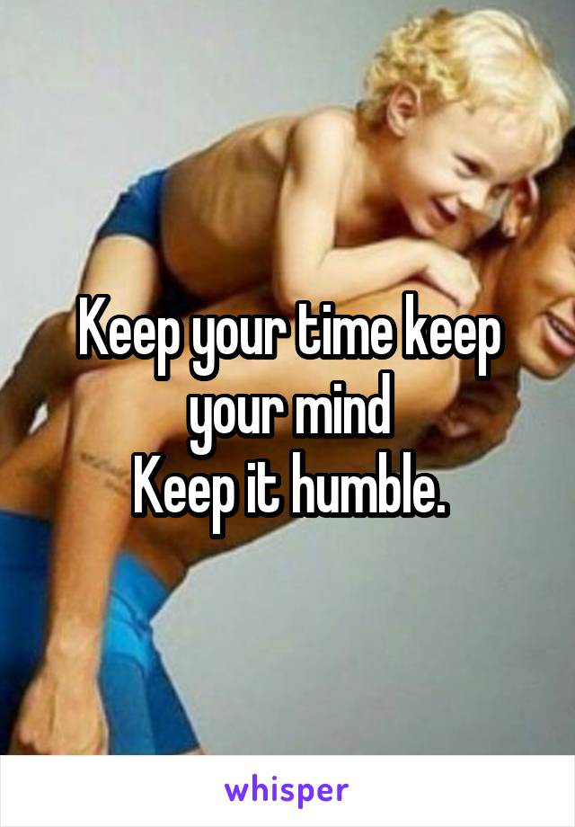 Keep your time keep your mind Keep it humble.