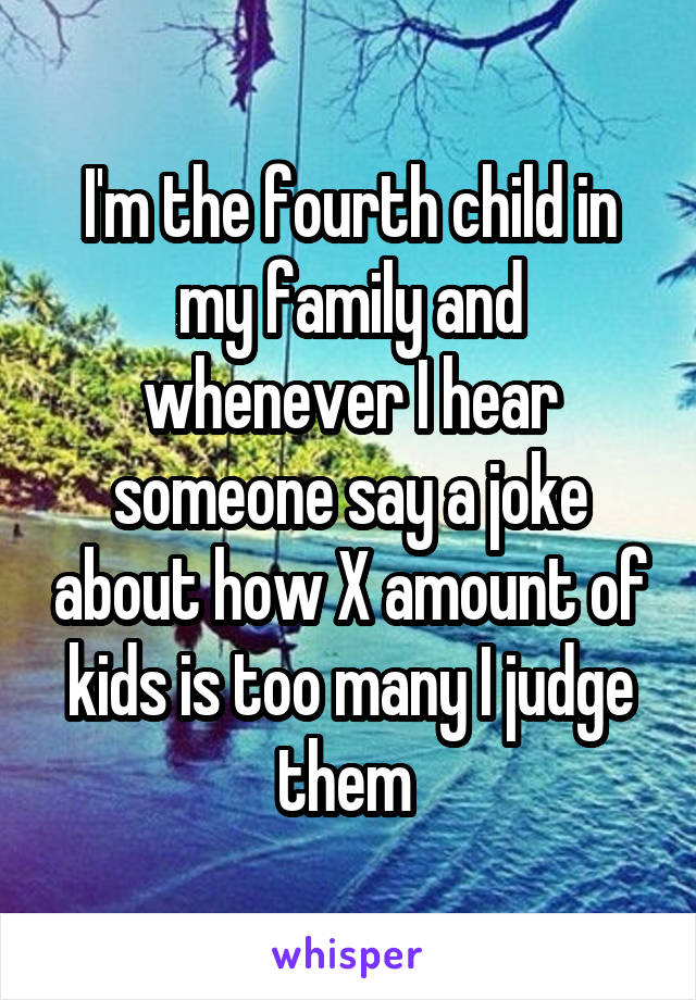 I'm the fourth child in my family and whenever I hear someone say a joke about how X amount of kids is too many I judge them