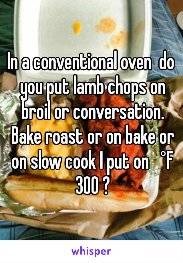 In a conventional oven  do you put lamb chops on broil or conversation. Bake roast or on bake or on slow cook I put on   °F 300 ?