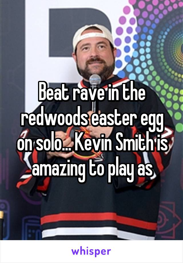 Beat rave in the redwoods easter egg on solo... Kevin Smith is amazing to play as