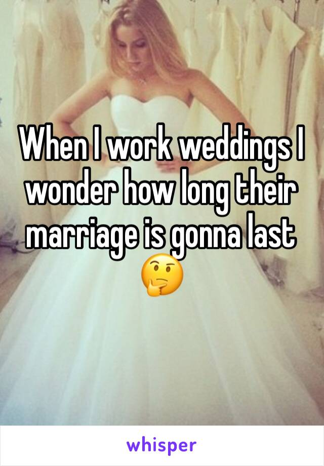 When I work weddings I wonder how long their marriage is gonna last 🤔