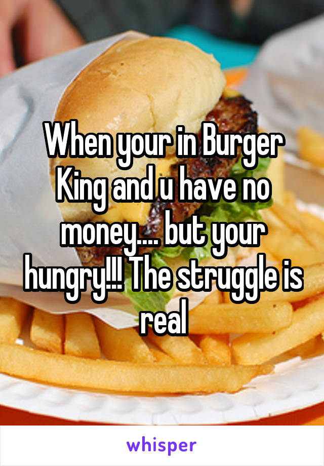 When your in Burger King and u have no money.... but your hungry!!! The struggle is real