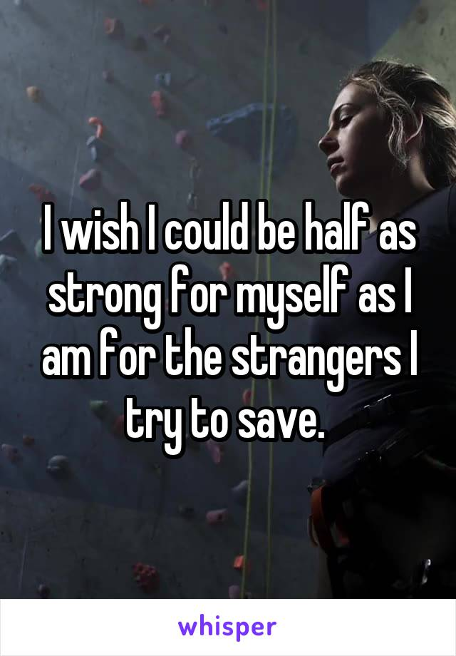 I wish I could be half as strong for myself as I am for the strangers I try to save.
