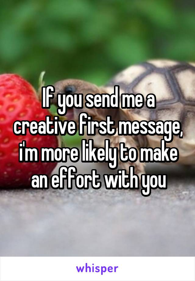If you send me a creative first message, i'm more likely to make an effort with you