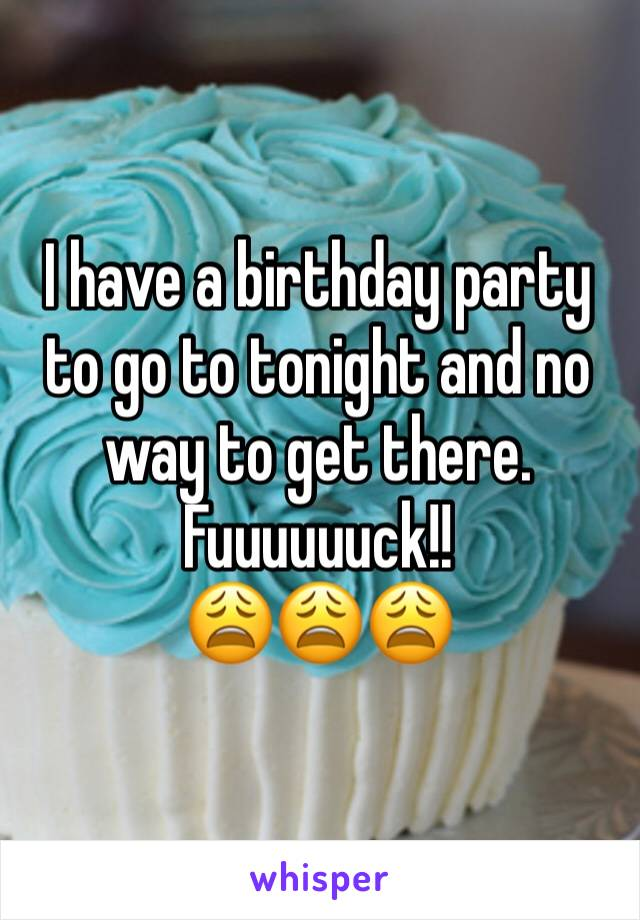 I have a birthday party to go to tonight and no way to get there. Fuuuuuuck!! 😩😩😩