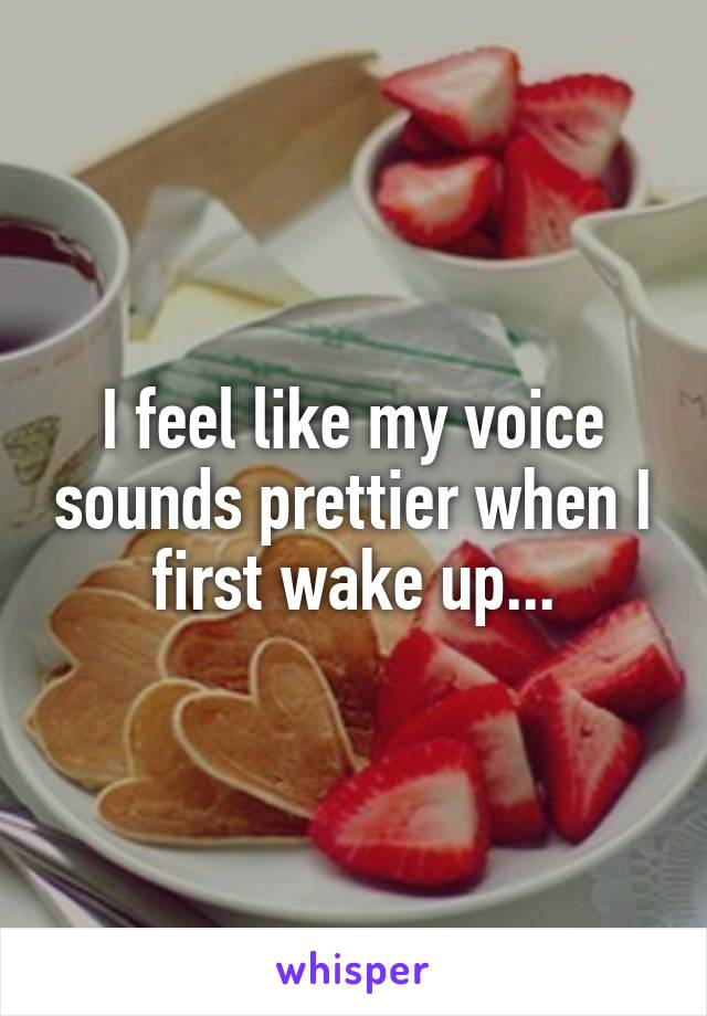 I feel like my voice sounds prettier when I first wake up...