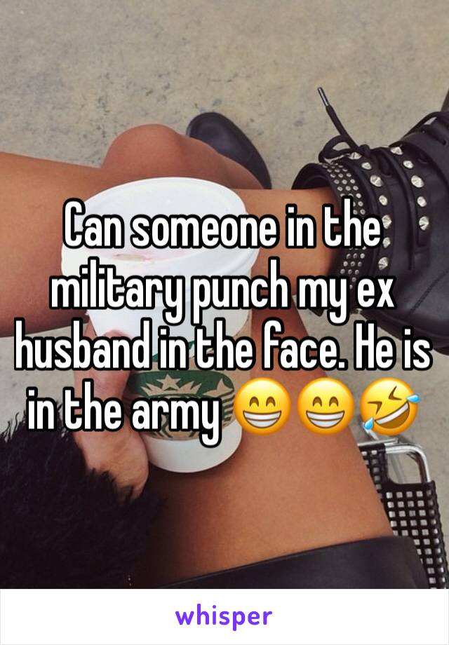 Can someone in the military punch my ex husband in the face. He is in the army 😁😁🤣