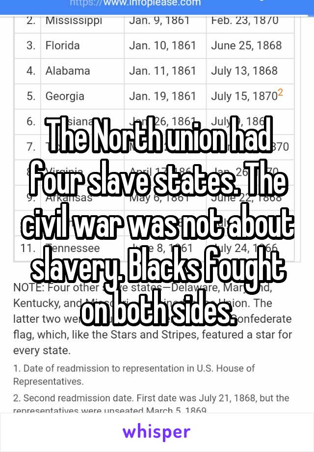 The North union had four slave states. The civil war was not about slavery. Blacks fought on both sides.