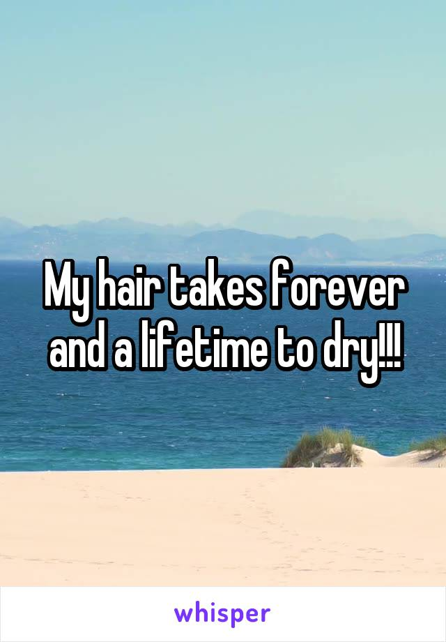 My hair takes forever and a lifetime to dry!!!