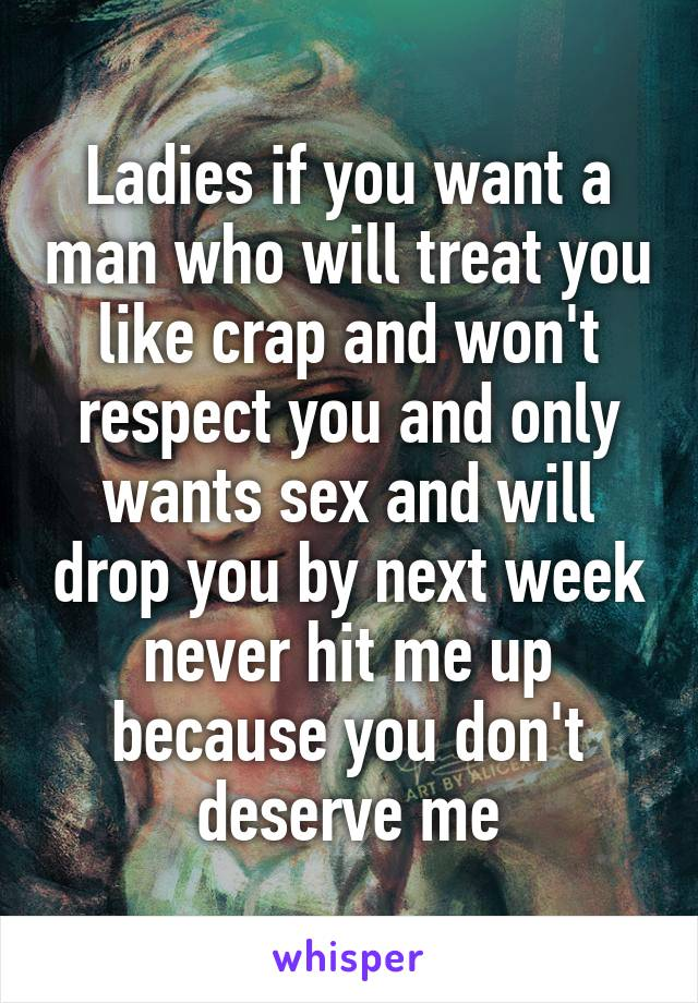 Ladies if you want a man who will treat you like crap and won't respect you and only wants sex and will drop you by next week never hit me up because you don't deserve me