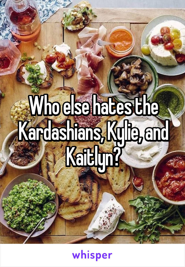 Who else hates the Kardashians, Kylie, and Kaitlyn?