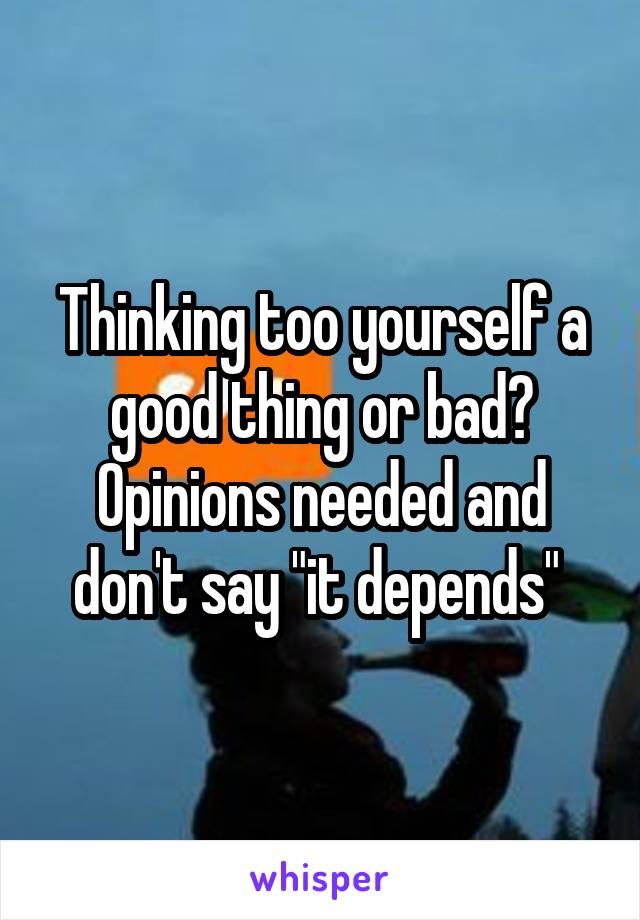 """Thinking too yourself a good thing or bad? Opinions needed and don't say """"it depends"""""""