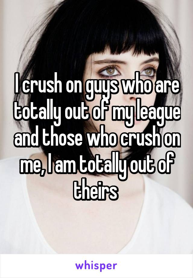 I crush on guys who are totally out of my league and those who crush on me, I am totally out of theirs