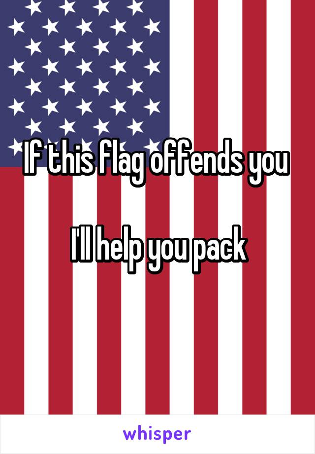 If this flag offends you   I'll help you pack