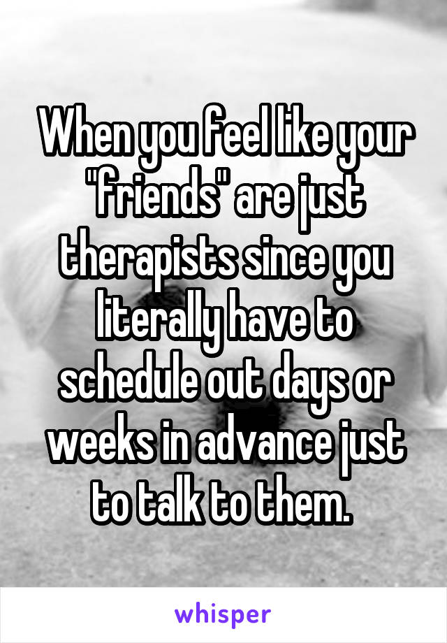 """When you feel like your """"friends"""" are just therapists since you literally have to schedule out days or weeks in advance just to talk to them."""