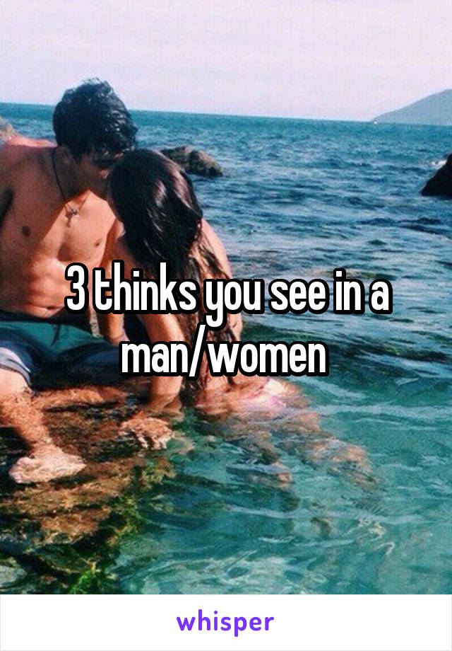 3 thinks you see in a man/women