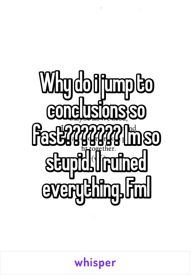 Why do i jump to conclusions so fast??????? Im so stupid. I ruined everything. Fml
